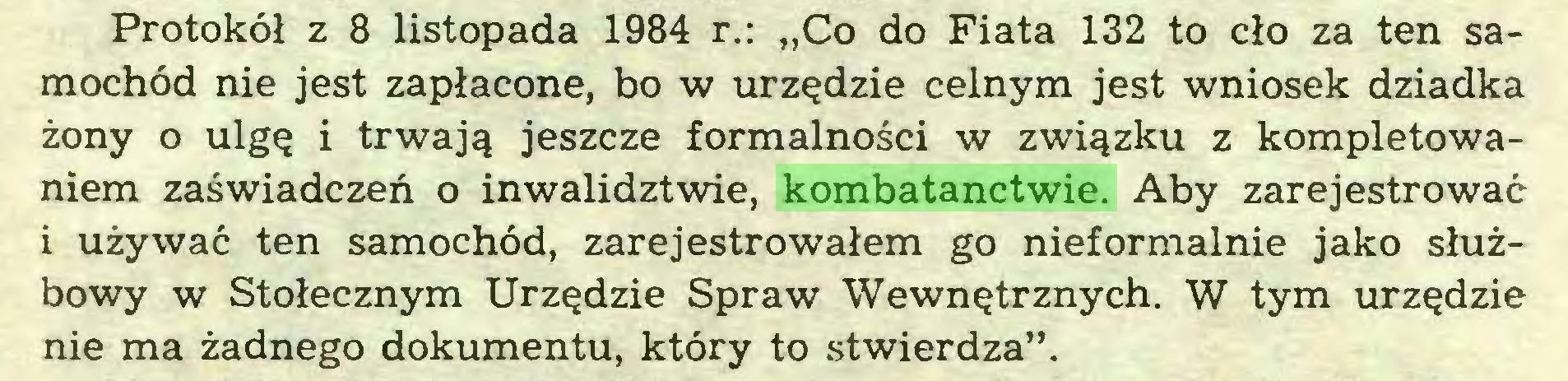 """(...) Protokół z 8 listopada 1984 r.: """"Co do Fiata 132 to cło za ten samochód nie jest zapłacone, bo w urzędzie celnym jest wniosek dziadka żony o ulgę i trwają jeszcze formalności w związku z kompletowaniem zaświadczeń o inwalidztwie, kombatanctwie. Aby zarejestrować i używać ten samochód, zarejestrowałem go nieformalnie jako służbowy w Stołecznym Urzędzie Spraw Wewnętrznych. W tym urzędzie nie ma żadnego dokumentu, który to stwierdza""""..."""