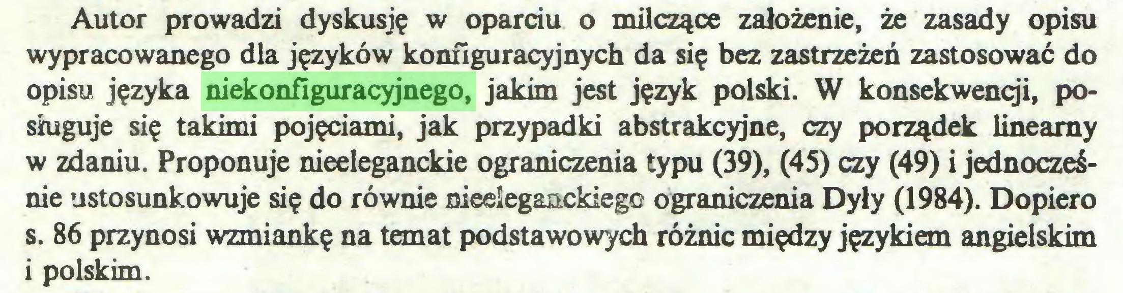 (...) Autor prowadzi dyskusję w oparciu o milczące założenie, że zasady opisu wypracowanego dla języków konfiguracyjnych da się bez zastrzeżeń zastosować do opisu języka niekonfiguracyjnego, jakim jest język polski. W konsekwencji, posługuje się takimi pojęciami, jak przypadki abstrakcyjne, czy porządek linearny w zdaniu. Proponuje nieeleganckie ograniczenia typu (39), (45) czy (49) i jednocześnie ustosunkowuje się do równie nieeleganckiego ograniczenia Dyły (1984). Dopiero s. 86 przynosi wzmiankę na temat podstawowych różnic między językiem angielskim 1 polskim...