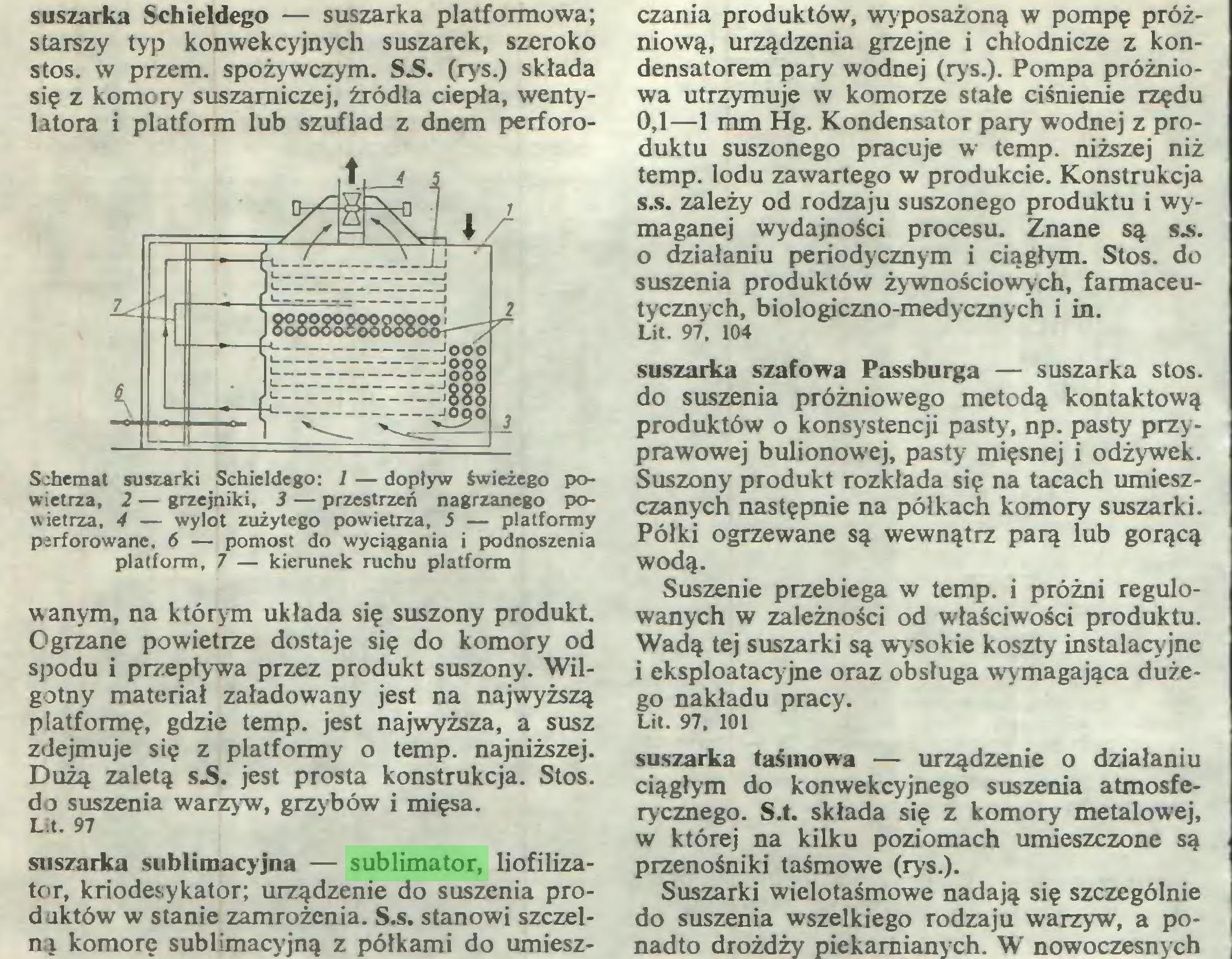 (...) Lit. 97 suszarka sublimacyjna — sublimator, liofilizator, kriodesykator; urządzenie do suszenia produktów w stanie zamrożenia. S.s. stanowi szczelną komorę sublimacyjną z półkami do umiesz¬ czania produktów, wyposażoną w pompę próżniową, urządzenia grzejne i chłodnicze z kondensatorem pary wodnej (rys.). Pompa próżnio...