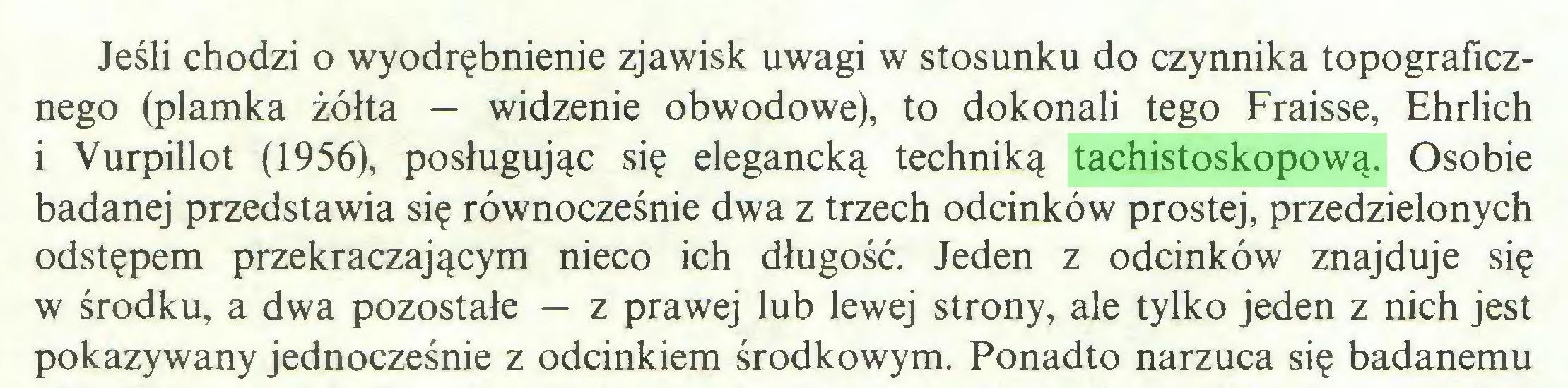 (...) Jeśli chodzi o wyodrębnienie zjawisk uwagi w stosunku do czynnika topograficznego (plamka żółta — widzenie obwodowe), to dokonali tego Fraisse, Ehrlich i Vurpillot (1956), posługując się elegancką techniką tachistoskopową. Osobie badanej przedstawia się równocześnie dwa z trzech odcinków prostej, przedzielonych odstępem przekraczającym nieco ich długość. Jeden z odcinków znajduje się w środku, a dwa pozostałe — z prawej lub lewej strony, ale tylko jeden z nich jest pokazywany jednocześnie z odcinkiem środkowym. Ponadto narzuca się badanemu...