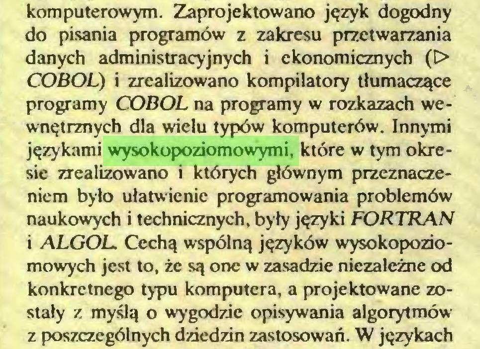 (...) komputerowym. Zaprojektowano język dogodny do pisania programów z zakresu przetwarzania danych administracyjnych i ekonomicznych (D> COBOL) i zrealizowano kompilatory tłumaczące programy COBOL na programy w rozkazach wewnętrznych dla wielu typów komputerów. Innymi językami wysokopoziomowymi, które w tym okresie zrealizowano i których głównym przeznaczeniem było ułatwienie programowania problemów naukowych i technicznych, były języki FORTRAN i ALGOL Cechą wspólną języków wysokopoziomowych jest to, że są one w zasadzie niezależne od konkretnego typu komputera, a projektowane zostały z myślą o wygodzie opisywania algorytmów z poszczególnych dziedzin zastosowań. W językach...