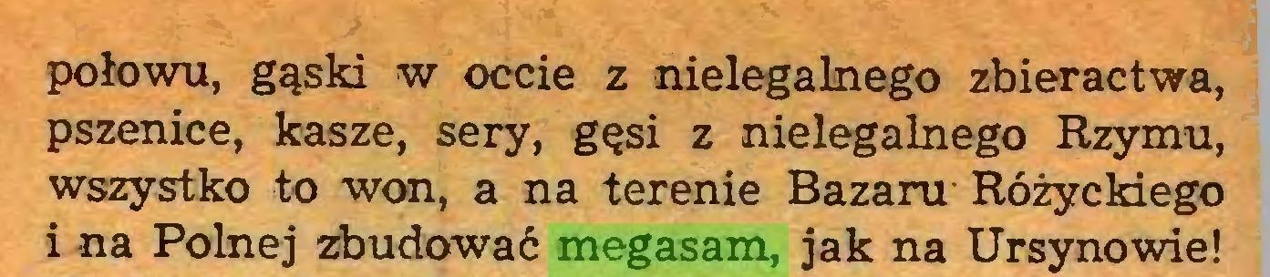 (...) połowu, gąski w occie z nielegalnego zbieractwa, pszenice, kasze, sery, gęsi z nielegalnego Rzymu, wszystko to won, a na terenie Bazaru Różyckiego i na Polnej zbudować megasam, jak na Ursynowie!...