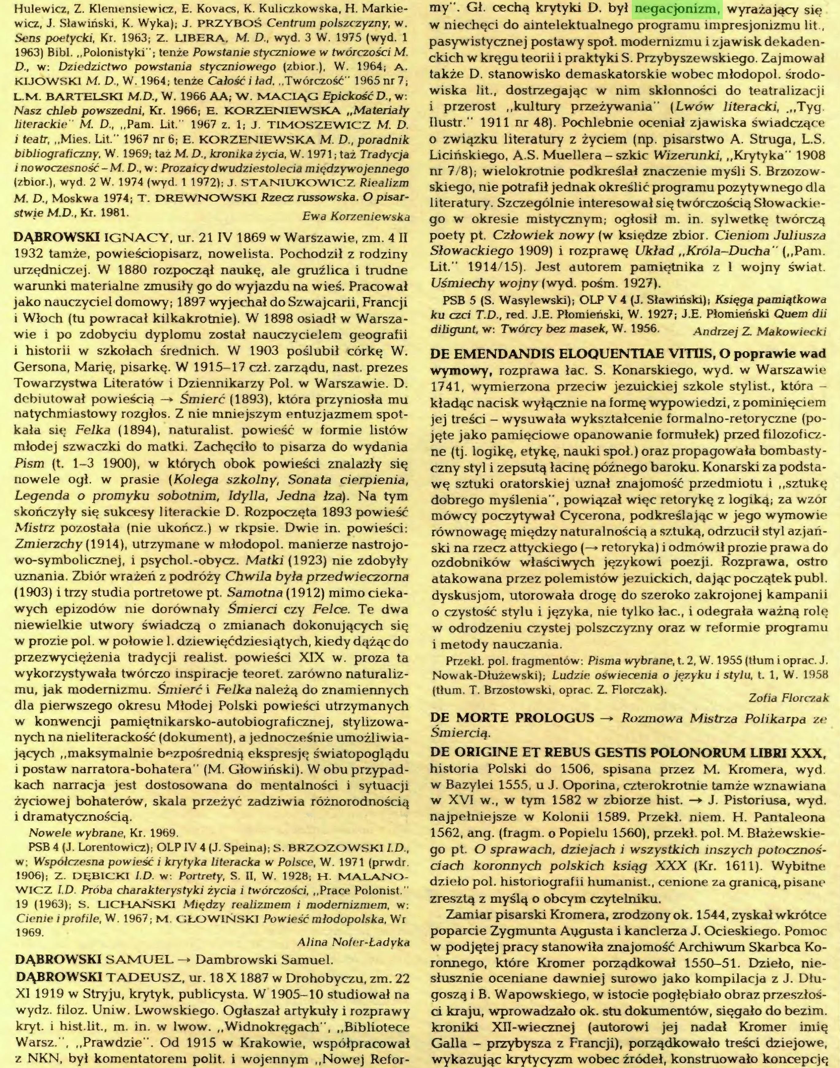 """(...) DĄBROWSKI TADEUSZ, ur. 18 X 1887 w Drohobyczu, zm. 22 XI 1919 w Stryju, krytyk, publicysta. W 1905-10 studiował na wydz. filoz. Uniw. Lwowskiego. Ogłaszał artykuły i rozprawy kryt. i hist.lit., m. in. w lwów. """"Widnokręgach"""", """"Bibliotece Warsz."""", """"Prawdzie"""". Od 1915 w Krakowie, współpracował z NKN, był komentatorem polit. i wojennym """"Nowej Refor¬ my"""". Gł. cechą krytyki D. był negacjonizm, wyrażający się w niechęci do aintelektualnego programu impresjonizmu lit., pasywistycznej postawy spot. modernizmu i zjawisk dekadenckich w kręgu teorii i praktyki S. Przybyszewskiego. Zajmował także D. stanowisko demaskatorskie wobec młodopol. środowiska lit., dostrzegając w nim skłonności do teatralizacji i przerost """"kultury przeżywania"""" (Lwów literacki, .""""Tyg..."""