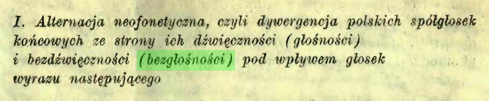 (...) I. Alternacja neofonetyczna, czyli dywergencja polskich spółgłosek końcowych ze strony ich dźwięczności (głośmści) i bezdźwięczności (bezgłośności) pod wpływem głosek wyrazu następującego...
