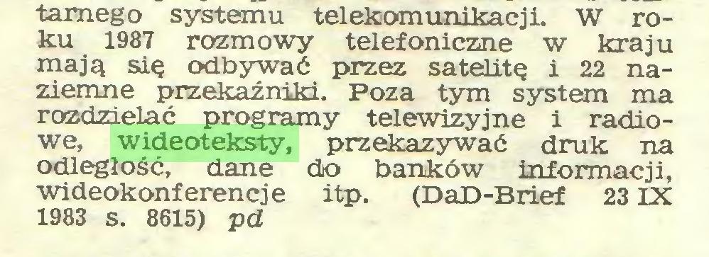 (...) tarnego systemu telekomunikacji. W roku 1987 rozmowy telefoniczne w kraju mają się odbywać przez satelitę i 22 naziemne przekaźniki. Poza tym system ma rozdzielać programy telewizyjne i radiowe, wideoteksty, przekazywać druk na odległość, dane do banków informacji, wideokonferencje itp. (DaD-Brief 23IX 1983 s. 8615) pd...