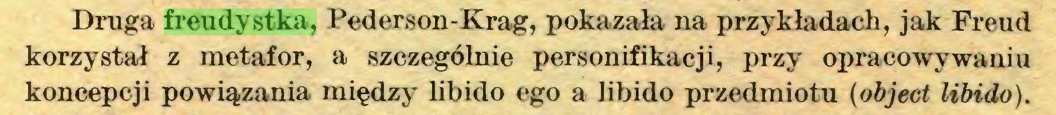 (...) Druga freudystka, Pederson-Krag, pokazała na przykładach, jak Freud korzystał z metafor, a szczególnie personifikacji, przy opracowywaniu koncepcji powiązania między libido ego a libido przedmiotu (object libido)...