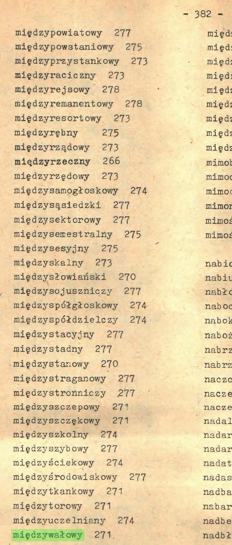 (...) - 382 międzypowiatowy 277 międzypowstaniowy 275 międzyprzystankowy 273 międzyraciczny 273 międzyrejsowy 278 międzyremanentowy 278 międzyresortowy 273 międzyrębny 275 międzyrządowy 273 międzyrzeczny 266 międzyrzędowy 273 międzysamogłoskowy 274 międzysąsiedzki 277 międzysektorowy 277 międzysemestralny 275 międzysesyjny 275 roiędzyskalny 273 międzjrsłowiański 270 międzysojuszniczy 277 międzyspółgłoskowy 274 międzyspółdzielczy 274 międzystacyjny 277 międzystadny 277 -międzystanowy 270 międzystraganowy 277 międzystronniczy 277 międzyszczepowy 271 międzyszczękov/y 271 międzyszkolny 274 międzyszybowy 277 raiędzyściekowy 274 międzyśroaowiskowy 277 międzytkankowy 271 międzytorowy 271 międzyuczelniany 274 międzywałowy 271...