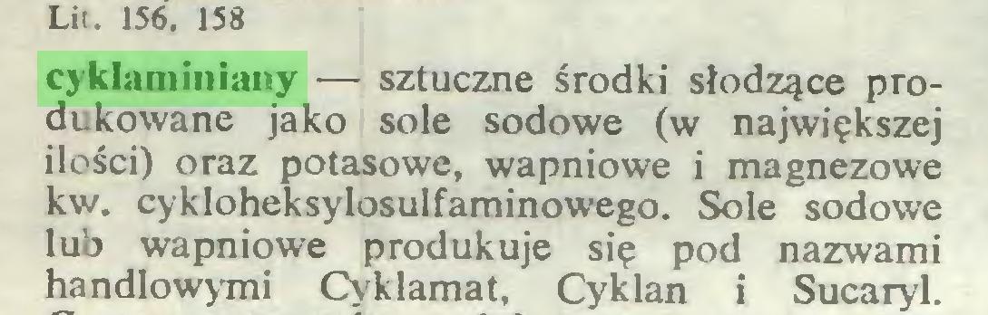 (...) Lit. 156, 158 cyklaminiany — sztuczne środki słodzące produkowane jako sole sodowe (w największej ilości) oraz potasowe, wapniowe i magnezowe kw. cykloheksylosulfaminowego. Sole sodowe lub wapniowe produkuje się pod nazwami handlowymi Cyklamat, Cyklan i Sucaryl...