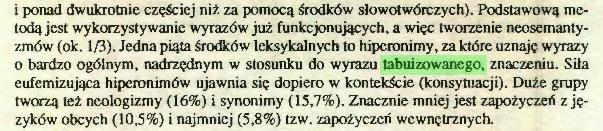 (...) i ponad dwukrotnie częściej niż za pomocą środków słowotwórczych). Podstawową metodą jest wykorzystywanie wyrazów już funkcjonujących, a więc tworzenie neosemantyzmów (ok. 1/3). Jedna piąta środków leksykalnych to hiperonimy, za które uznaję wyrazy 0 bardzo ogólnym, nadrzędnym w stosunku do wyrazu tabuizowanego, znaczeniu. Siła eufemizująca hiperonimów ujawnia się dopiero w kontekście (konsytuacji). Duże grupy tworzą też neologizmy (16%) i synonimy (15,7%). Znacznie mniej jest zapożyczeń z języków obcych (10,5%) i najmniej (5,8%) tzw. zapożyczeń wewnętrznych...