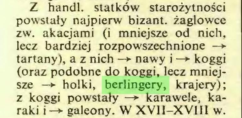 (...) Z handl. statków starożytności powstały najpierw bizant. żaglowce zw. akacjami (i mniejsze od nich, lecz bardziej rozpowszechnione —*■ tartany), a z nich —*■ nawy i —*■ koggi (oraz podobne do koggi, lecz mniejsze —>• holki, berlingery, krajery); z koggi powstały —*■ karawele, karaki i-*- galeony. W XVII-XVIII w...