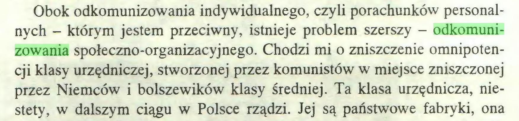 (...) Obok odkomunizowania indywidualnego, czyli porachunków personalnych - którym jestem przeciwny, istnieje problem szerszy - odkomunizowania społeczno-organizacyjnego. Chodzi mi o zniszczenie omnipotencji klasy urzędniczej, stworzonej przez komunistów w miejsce zniszczonej przez Niemców i bolszewików klasy średniej. Ta klasa urzędnicza, niestety, w dalszym ciągu w Polsce rządzi. Jej są państwowe fabryki, ona...