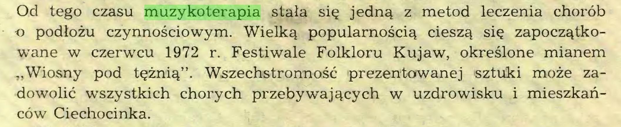 """(...) Od tego czasu muzykoterapia stała się jedną z metod leczenia chorób o podłożu czynnościowym. Wielką popularnością cieszą się zapoczątkowane w czerwcu 1972 r. Festiwale Folkloru Kujaw, określone mianem """"Wiosny pod tężnią"""". Wszechstronność prezentowanej sztuki może zadowolić wszystkich chorych przebywających w uzdrowisku i mieszkańców Ciechocinka..."""