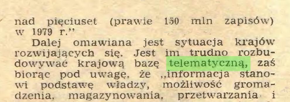 """(...) nad pięciuset (prawie 150 min zapisów) w 1979 r."""" Dalej omawiana jest sytuacja krajów' rozwijających się. Jest im trudno rozbudowywać krajową bazę telematyczną, zaś biorąc pod uwagę, że ..informacja stanowi podstawię władzy, możliwość gromadzenia. magazynowania, przetwarzania i..."""