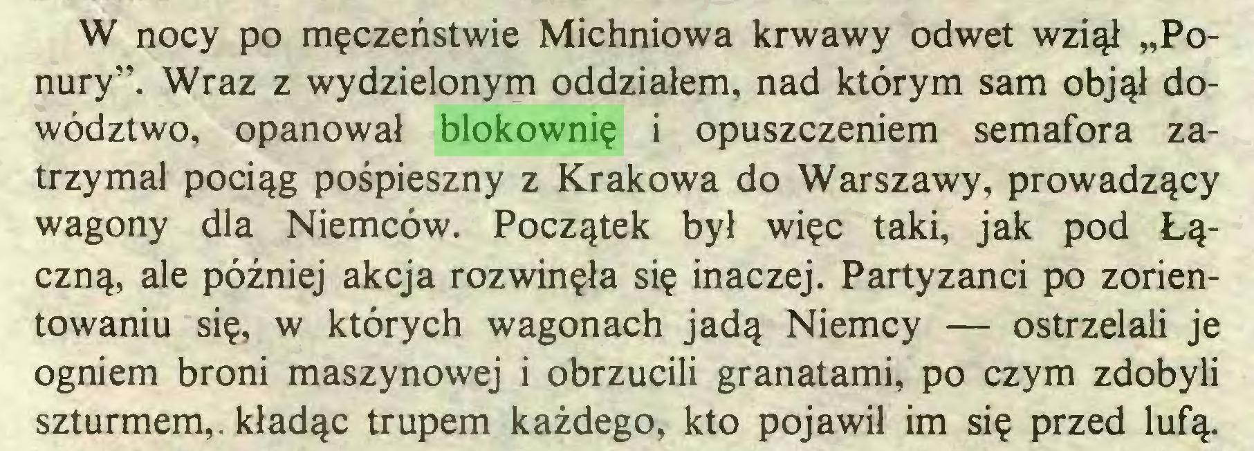 """(...) W nocy po męczeństwie Michniowa krwawy odwet wziął """"Ponury"""". Wraz z wydzielonym oddziałem, nad którym sam objął dowództwo, opanował blokownię i opuszczeniem semafora zatrzymał pociąg pośpieszny z Krakowa do Warszawy, prowadzący wagony dla Niemców. Początek był więc taki, jak pod Łączną, ale później akcja rozwinęła się inaczej. Partyzanci po zorientowaniu się, w których wagonach jadą Niemcy — ostrzelali je ogniem broni maszynowej i obrzucili granatami, po czym zdobyli szturmem,, kładąc trupem każdego, kto pojawił im się przed lufą..."""