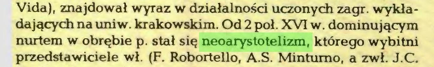 (...) Vida), znajdował wyraz w działalności uczonych zagr. wykładających na uniw. krakowskim. Od 2 poł. XVI w. dominującym nurtem w obrębie p. stał się neoarystotelizm, którego wybitni przedstawiciele wł. (F. Robortello, A.S. Mintumo, a zwł. J.C...