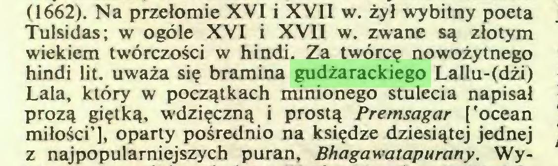 (...) (1662). Na przełomie XVI i XVII w. żył wybitny poeta Tulsidas; w ogóle XVI i XVII w. zwane są złotym wiekiem twórczości w hindi. Za twórcę nowożytnego hindi lit. uważa się bramina gudżarackiego Lallu-(dżi) Lala, który w początkach minionego stulecia napisał prozą giętką, wdzięczną i prostą Premsagar ['ocean miłości'], oparty pośrednio na księdze dziesiątej jednej z najpopularniejszych puran, Bhagawatapurany. Wy...