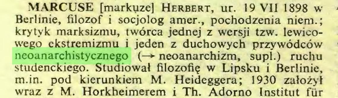 (...) MARCUSE [markyze] Herbert, ur. 19 VII 1898 w Berlinie, filozof i socjolog amer., pochodzenia niem.; krytyk marksizmu, twórca jednej z wersji tzw. lewicowego ekstremizmu i jeden z duchowych przywódców neoanarchistycznego (—>- neoanarchizm, supl.) ruchu studenckiego. Studiował filozofię w Lipsku i Berlinie, m.in. pod kierunkiem M. Heideggera; 1930 założył wraz z M. Horkheimerem i Th. Adorno Instituí fur...