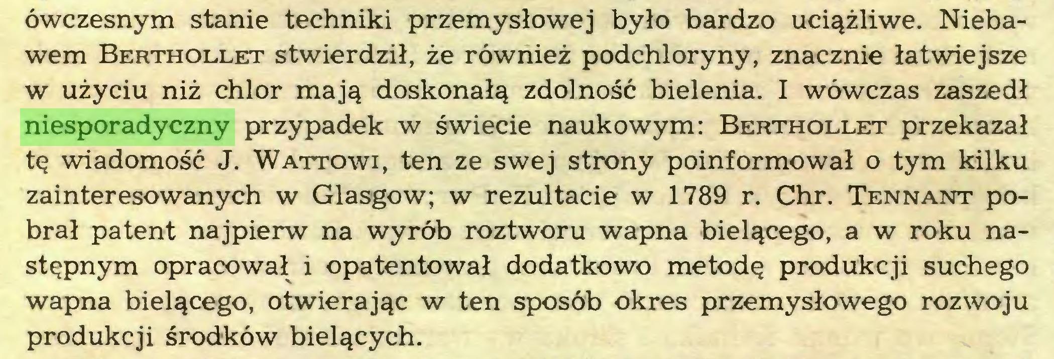(...) ówczesnym stanie techniki przemysłowej było bardzo uciążliwe. Niebawem Berthollet stwierdził, że również podchloryny, znacznie łatwiejsze w użyciu niż chlor mają doskonałą zdolność bielenia. I wówczas zaszedł niesporadyczny przypadek w świecie naukowym: Berthollet przekazał tę wiadomość J. Wattowi, ten ze swej strony poinformował o tym kilku zainteresowanych w Glasgow; w rezultacie w 1789 r. Chr. Tennant pobrał patent najpierw na wyrób roztworu wapna bielącego, a w roku następnym opracował i opatentował dodatkowo metodę produkcji suchego wapna bielącego, otwierając w ten sposób okres przemysłowego rozwoju produkcji środków bielących...