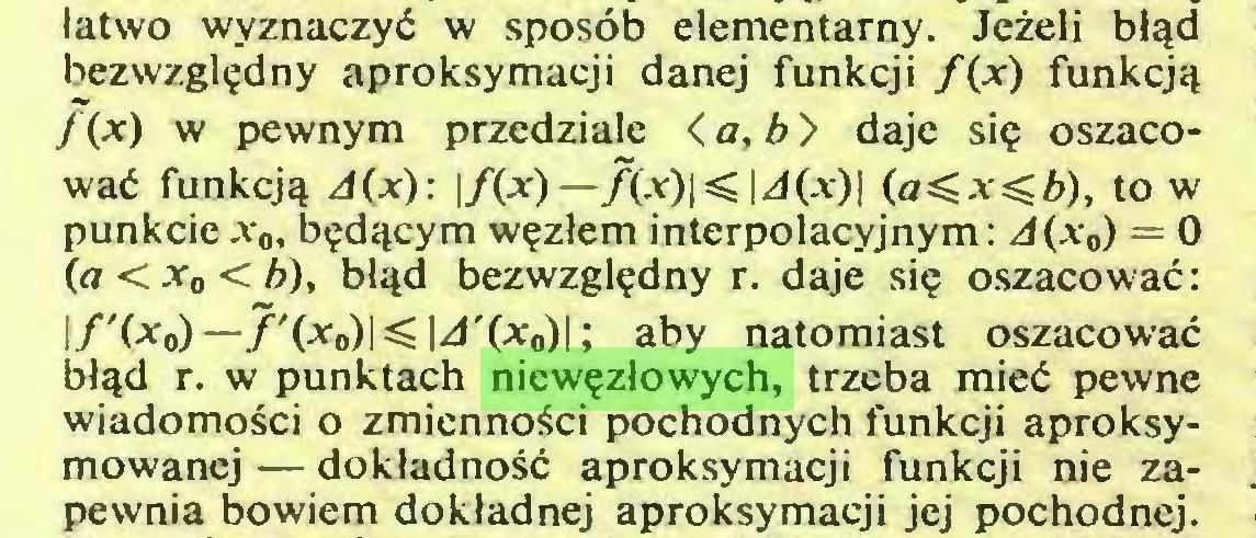 (...) łatwo wyznaczyć w sposób elementarny. Jeżeli błąd bezwzględny aproksymacji danej funkcji f{x) funkcją /(*) w pewnym przedziale < a, b > daje się oszacować funkcją d(x): \f(x)—/(at)K\J(x)\ (a^x^b), to w punkcie x0, będącym węzłem interpolacyjnym: A(xa) = 0 (a < x0 < Z>), błąd bezwzględny r. daje się oszacować: I/'(*o)-7,(*o)KM,(*o)I; aby natomiast oszacować błąd r. w punktach niewęzłowych, trzeba mieć pewne wiadomości o zmienności pochodnych funkcji aproksymowancj — dokładność aproksymacji funkcji nie zapewnia bowiem dokładnej aproksymacji jej pochodnej...