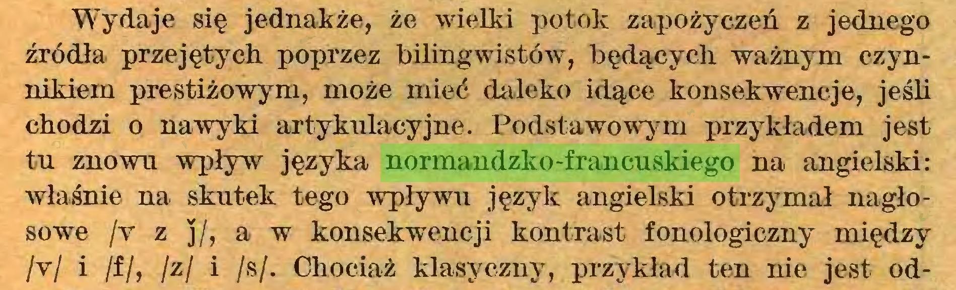 (...) Wydaje się jednakże, że wielki potok zapożyczeń z jednego źródła przejętych poprzez bilingwistów, będących ważnym czynnikiem prestiżowym, może mieć daleko idące konsekwencje, jeśli chodzi o nawyki artykulacyjne. Podstawowym przykładem jest tu znowu wpływ języka normandzko-francuskiego na angielski: właśnie na skutek tego wpływu język angielski otrzymał nagłosowe /v z ]/, a w konsekwencji kontrast fonologiczny między /v/ i /f/, /z/ i /s/. Chociaż klasyczny, przykład ten nie jest od...