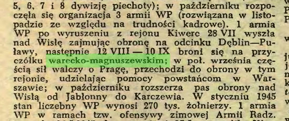 (...) 5, 6, 7 i 8 dywizję piechoty); w październiku rozpoczęła się organizacja 3 armii WT (rozwiązana w listopadzie ze względu na trudności kadrowe). 1 armia WP po wyruszeniu z rejonu Kiwerc 28 VII wyszła nad Wisłę zajmując obronę na odcinku Dęblin—Puławy, następnie 12 VIII — 10 IX broni się na przyczółku warecko-magnuszewskim; w poi. września częścią sił walczy o Pragę, przechodzi do obrony w tym rejonie, udzielając pomocy powstańcom w Warszawie; w październiku rozszerza pas obrony nad Wisłą od Jabłonny do Karczewia. W styczniu 1945 stan liczebny WP wynosi 270 tys. żołnierzy. 1 armia WP w ramach tzw. ofensywy zimowej Armii Radź...