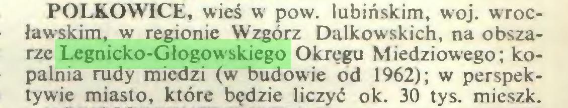 (...) POLKOWICE, wieś w pow. lubińskim, woj. wrocławskim, w regionie Wzgórz Dałkowskich, na obszarze Legnicko-Głogowskiego Okręgu Miedziowego; kopalnia rudy miedzi (w budowie od 1962); w perspektywie miasto, które będzie liczyć ok. 30 tys. mieszk...