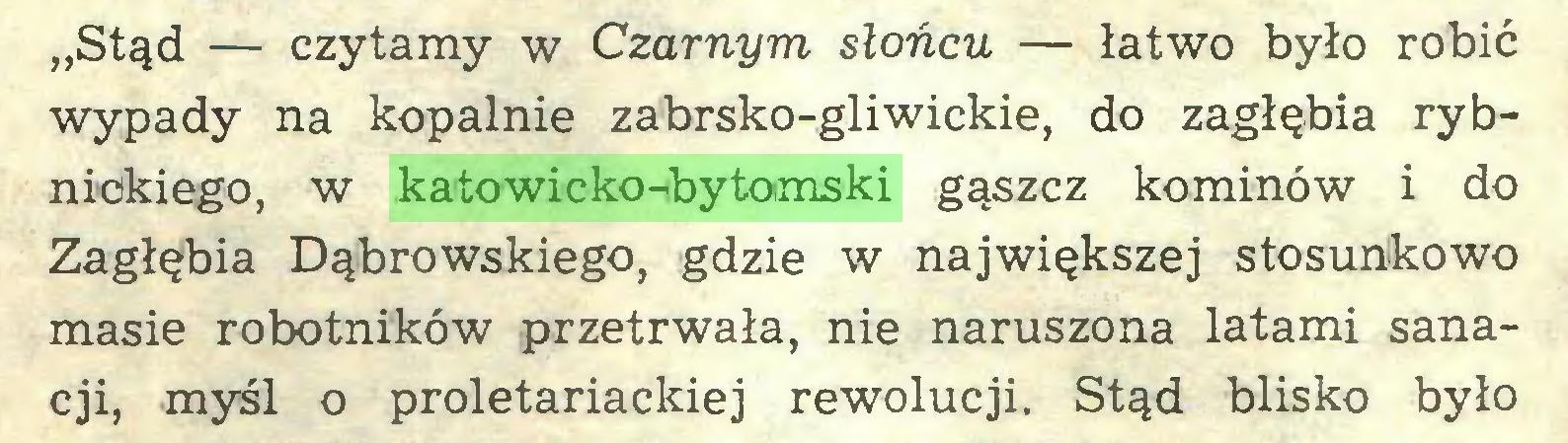 """(...) """"Stąd — czytamy w Czarnym słońcu — łatwo było robić wypady na kopalnie zabrsko-gliwickie, do zagłębia rybnickiego, w katowicko-bytomski gąszcz kominów i do Zagłębia Dąbrowskiego, gdzie w największej stosunkowo masie robotników przetrwała, nie naruszona latami sanacji, myśl o proletariackiej rewolucji. Stąd blisko było..."""
