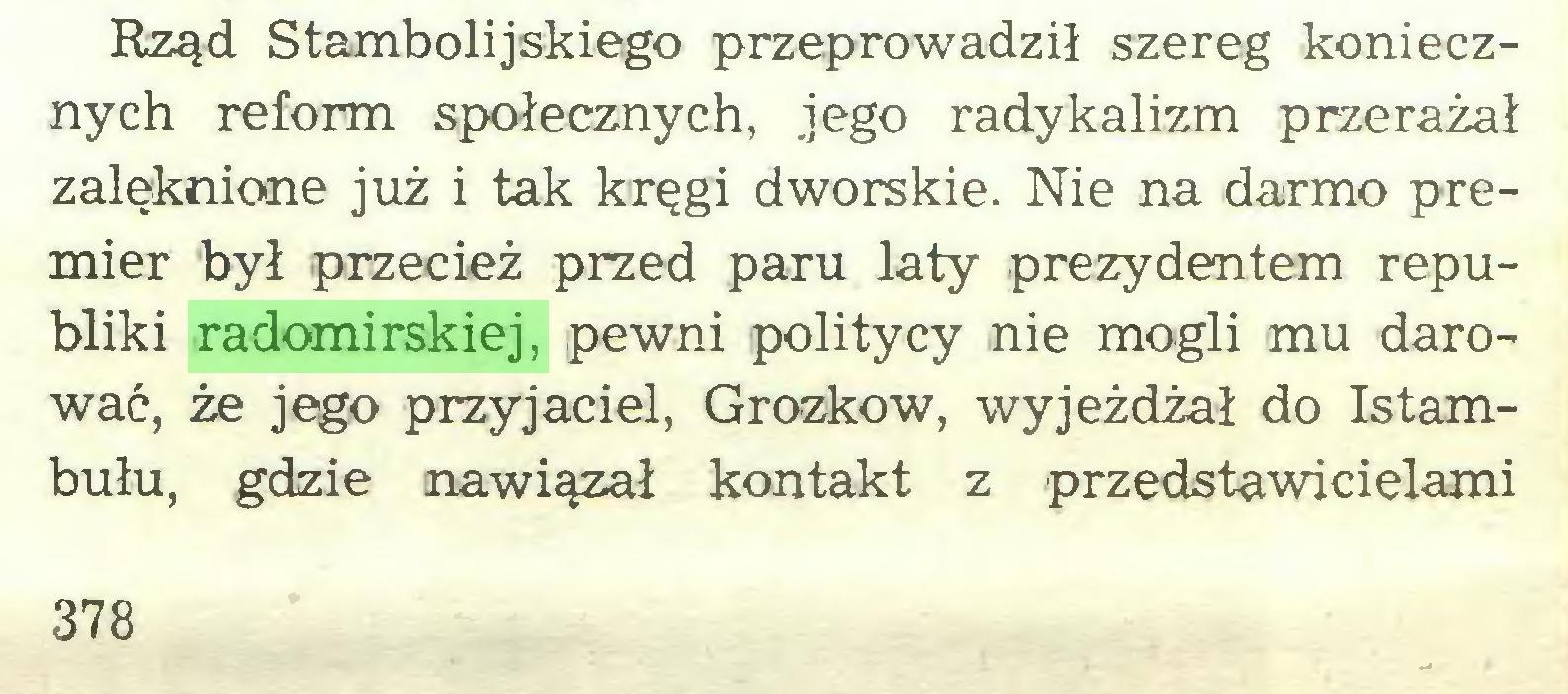 (...) Rząd Stambolijskiego przeprowadził szereg koniecznych reform społecznych, jego radykalizm przerażał zalęknione już i tak kręgi dworskie. Nie na darmo premier był przecież przed paru laty prezydentem republiki radomirskiej, pewni politycy nie mogli mu darować, że jego przyjaciel, Grozkow, wyjeżdżał do Istambułu, gdzie nawiązał kontakt z przedstawicielami 378...