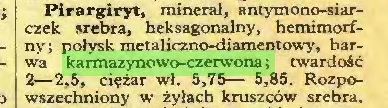 (...) Pirargiryt, minerał, antymono-siarczek srebra, heksagonalny, hemimorfny; połysk metaliczno-diamentowy, barwa karmazynowo-czerwona; twardość 2—2,5, ciężar wł. 5,75— 5,85. Rozpowszechniony w żyłach kruszców srebra...
