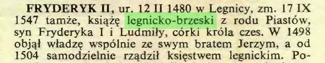 (...) FRYDERYK II, ur. 12 II 1480 w Legnicy, zm. 17 IX 1547 tamże, książę legnicko-brzeski z rodu Piastów, syn Fryderyka I i Ludmiły, córki króla czes. W 1498 objął władzę wspólnie ze swym bratem Jerzym, a od 1504 samodzielnie rządził księstwem legnickim. Po...
