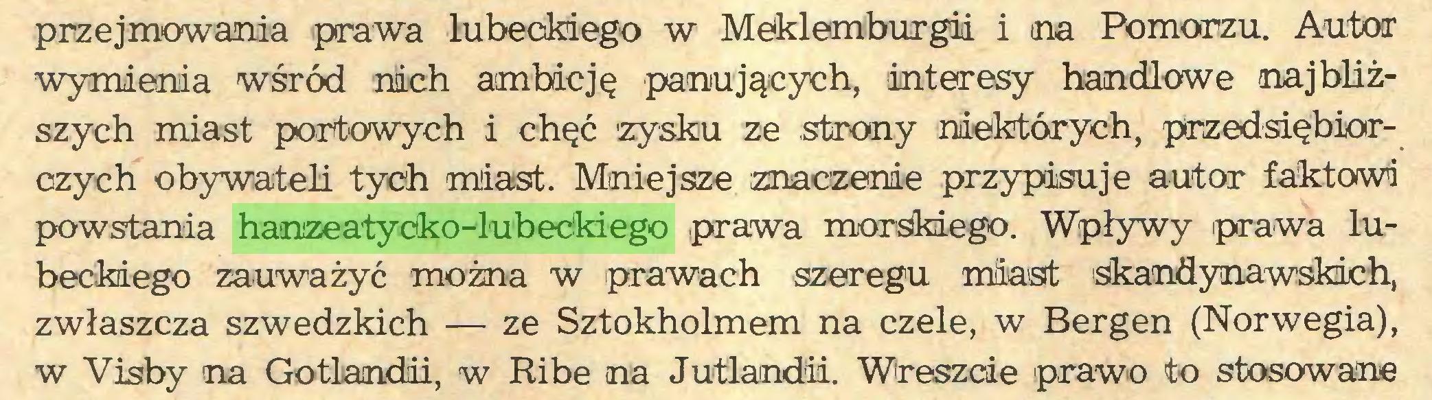 (...) przejmowania prawa lubeckiego w Meklemburgii i na Pomorzu. Autor wymienia wśród nich ambicję panujących, interesy handlowe najbliższych miast portowych i chęć 'zysku ze strony niektórych, przedsiębiorczych obywateli tych miast. Mniejsze znaczenie przypisuje autor faktowi powstania hanzeatycko-lubeckiego prawa morskiego. Wpływy prawa lubeckiego zauważyć można w prawach szeregu miast skandynawskich, zwłaszcza szwedzkich — ze Sztokholmem na czele, w Bergen (Norwegia), w Visby na Gotlandii, w Ribe na Jutlandii. Wreszcie prawo to stosowane...
