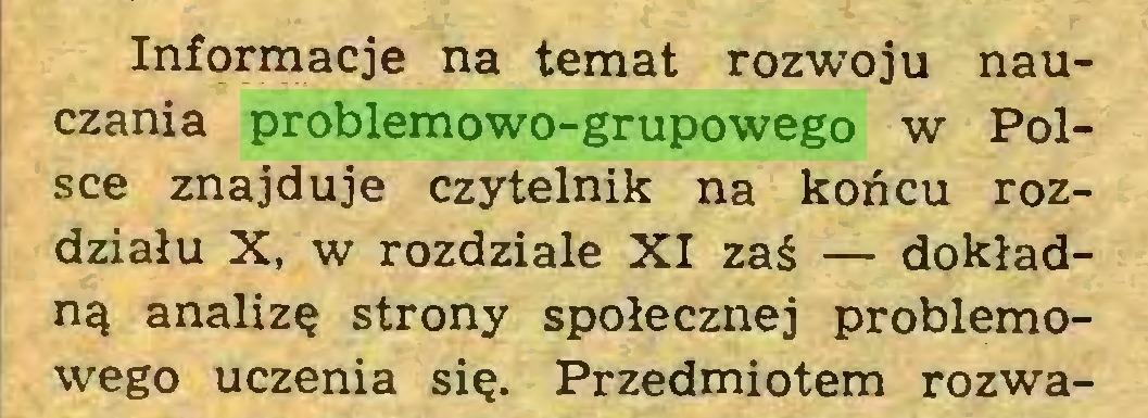 (...) Informacje na temat rozwoju nauczania problemowo-grupowego w Polsce znajduje czytelnik na końcu rozdziału X, w rozdziale XI zaś — dokładną analizę strony społecznej problemowego uczenia się. Przedmiotem rozwa...