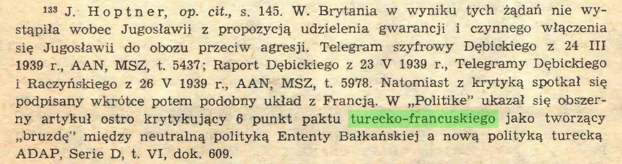 """(...) 133 J. H o p t n e r, op. cit., s. 145. W. Brytania w wyniku tych żądań nie wystąpiła wobec Jugosławii z propozycją udzielenia gwarancji i czynnego włączenia się Jugosławii do obozu przeciw agresji. Telegram szyfrowy Dębickiego z 24 III 1939 r., AAN, MSZ, t. 5437; Raport Dębickiego z 23 V 1939 r., Telegramy Dębickiego i Raczyńskiego z 26 V 1939 r., AAN, MSZ, t. 5978. Natomiast z krytyką spotkał się podpisany wkrótce potem podobny układ z Francją. W """"Politike"""" ukazał się obszerny artykuł ostro krytykujący 6 punkt paktu turecko-francuskiego jako tworzący """"bruzdę"""" między neutralną polityką Ententy Bałkańskiej a nową polityką turecką ADAP, Serie D, t. VI, dok. 609..."""