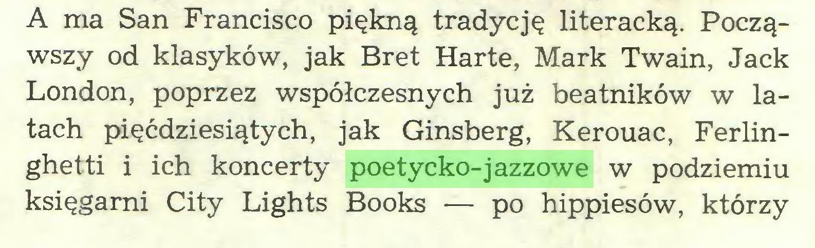 (...) A ma San Francisco piękną tradycję literacką. Począwszy od klasyków, jak Bret Hartę, Mark Twain, Jack London, poprzez współczesnych już beatników w latach pięćdziesiątych, jak Ginsberg, Kerouac, Ferlinghetti i ich koncerty poetycko-jazzowe w podziemiu księgarni City Lights Books — po hippiesów, którzy...