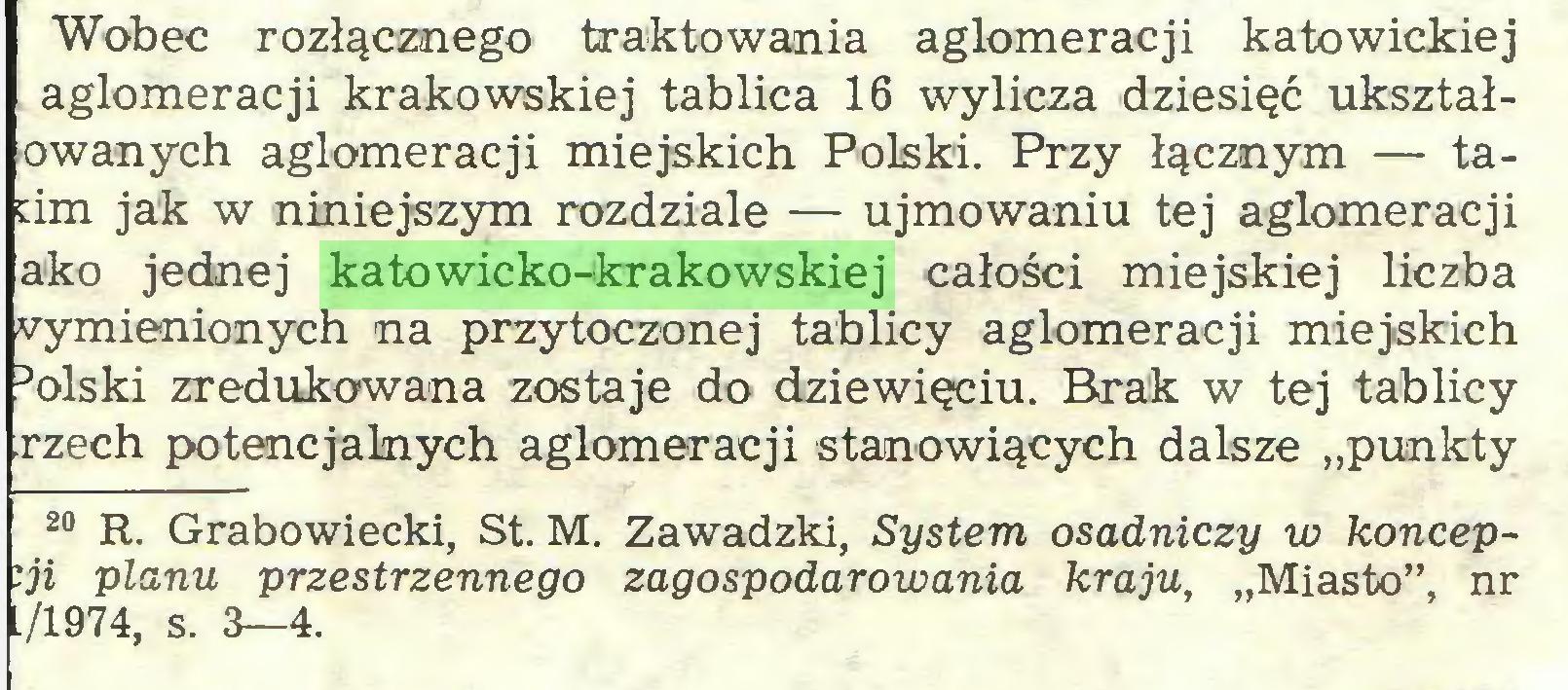 """(...) Wobec rozłącznego traktowania aglomeracji katowickiej aglomeracji krakowskiej tablica 16 wylicza dziesięć ukształowanych aglomeracji miejskich Polski. Przy łącznym — tadm jak w niniejszym rozdziale — ujmowaniu tej aglomeracji ako jednej katowicko-krakowskiej całości miejskiej liczba wymienionych na przytoczonej tablicy aglomeracji miejskich 3olski zredukowana zostaje do dziewięciu. Brak w tej tablicy rzęch potencjalnych aglomeracji stanowiących dalsze """"punkty 20 R. Grabowiecki, St. M. Zawadzki, System osadniczy w koncepcji planu przestrzennego zagospodarowania kraju, """"Miasto"""", nr 1/1974, s. 3—4..."""
