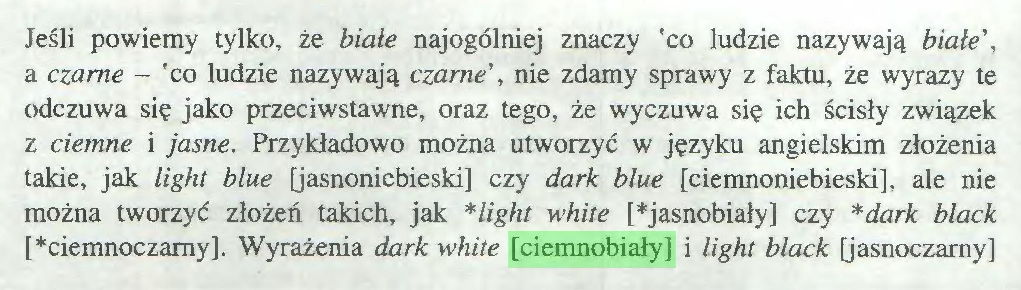 (...) Jeśli powiemy tylko, że białe najogólniej znaczy 'co ludzie nazywają białe', a czarne - 'co ludzie nazywają czarne', nie zdamy sprawy z faktu, że wyrazy te odczuwa się jako przeciwstawne, oraz tego, że wyczuwa się ich ścisły związek z ciemne i jasne. Przykładowo można utworzyć w języku angielskim złożenia takie, jak light blue [jasnoniebieski] czy dark blue [ciemnoniebieski], ale nie można tworzyć złożeń takich, jak *light white [*jasnobiały] czy *dark black [*ciemnoczamy]. Wyrażenia dark white [ciemnobiały] i light black [jasnoczamy]...