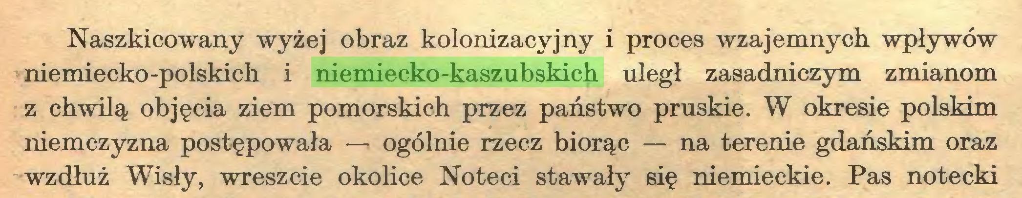 (...) Naszkicowany wyżej obraz kolonizacyjny i proces wzajemnych wpływów niemiecko-polskich i niemiecko-kaszubskich uległ zasadniczym zmianom z chwilą objęcia ziem pomorskich przez państwo pruskie. W okresie polskim niemczyzna postępowała — ogólnie rzecz biorąc — na terenie gdańskim oraz wzdłuż Wisły, wreszcie okolice Noteci stawały się niemieckie. Pas notecki...