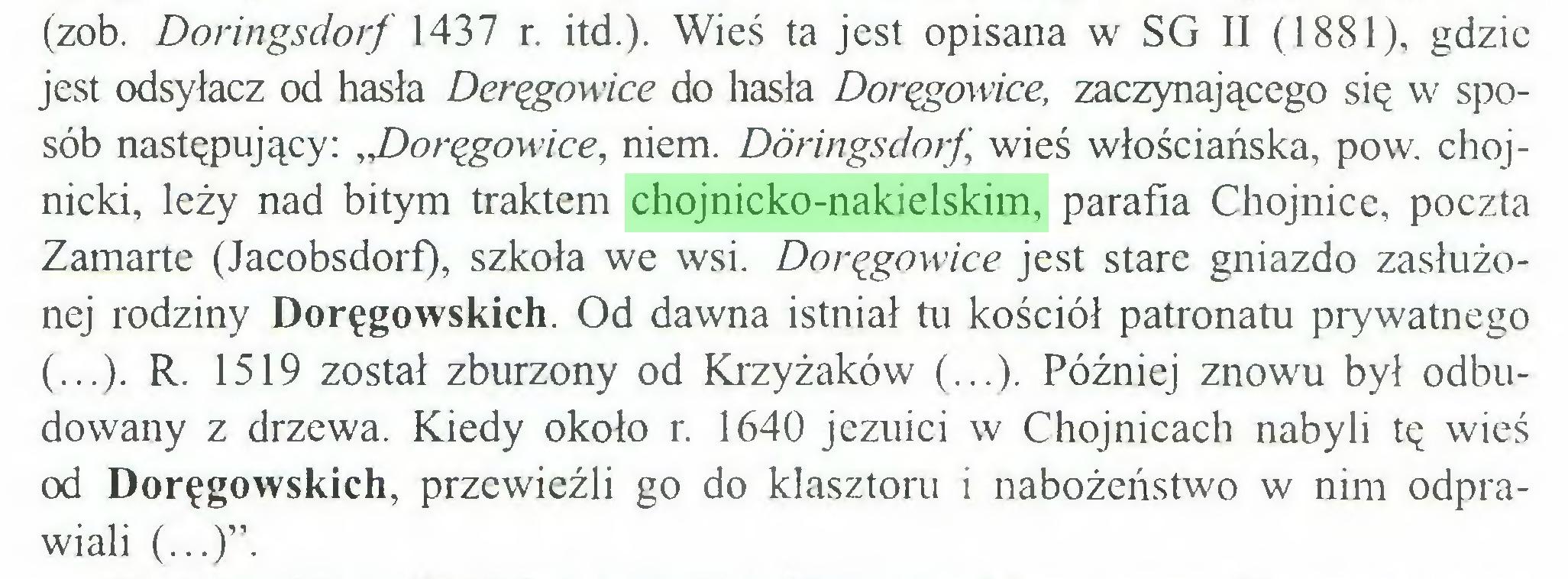 """(...) (zob. Doringsdorf 1437 r. itd.). Wieś ta jest opisana w SG II (1881), gdzie jest odsyłacz od hasła Deręgowice do hasła Doręgowice, zaczynającego się w sposób następujący: ,J)oręgowice, niem. Döringsdorf"""", wieś włościańska, pow. chojnicki, leży nad bitym traktem chojnicko-nakielskim, parafia Chojnice, poczta Zamarte (Jacobsdorf), szkoła we wsi. Doręgowice jest stare gniazdo zasłużonej rodziny Doręgowskich. Od dawna istniał tu kościół patronatu prywatnego (...). R. 1519 został zburzony od Krzyżaków (...). Później znowu był odbudowany z drzewa. Kiedy około r. 1640 jezuici w Chojnicach nabyli tę wieś od Doręgowskich, przewieźli go do klasztoru i nabożeństwo w nim odprawiali (...)""""..."""