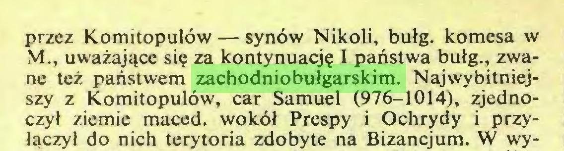 (...) przez Komitopulów— synów Nikoli, bułg. komesa w M., uważające się za kontynuację I państwa bułg., zwane też państwem zachodniobułgarskim. Najwybitniejszy z Komitopulów, car Samuel (976-1014), zjednoczył ziemie maced. wokół Prespy i Ochrydy i przyłączył do nich terytoria zdobyte na Bizancjum. W wy...