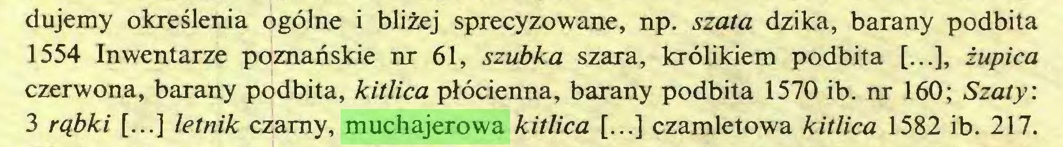(...) dujemy okreslenia ogölne i blizej sprecyzowane, np. szata dzika, barany podbita 1554 Inwentarze poznanskie nr 61, szubka szara, krölikiem podbita [...], zupica czerwona, barany podbita, kitlica plöcienna, barany podbita 1570 ib. nr 160; Szaty: 3 rqbki [...] letnik czarny, muchajerowa kitlica [...] czamletowa kitlica 1582 ib. 217...
