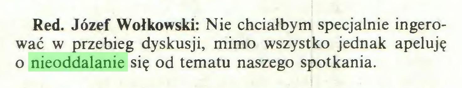 (...) Red. Józef Wołkowski: Nie chciałbym specjalnie ingerować w przebieg dyskusji, mimo wszystko jednak apeluję o nieoddalanie się od tematu naszego spotkania...