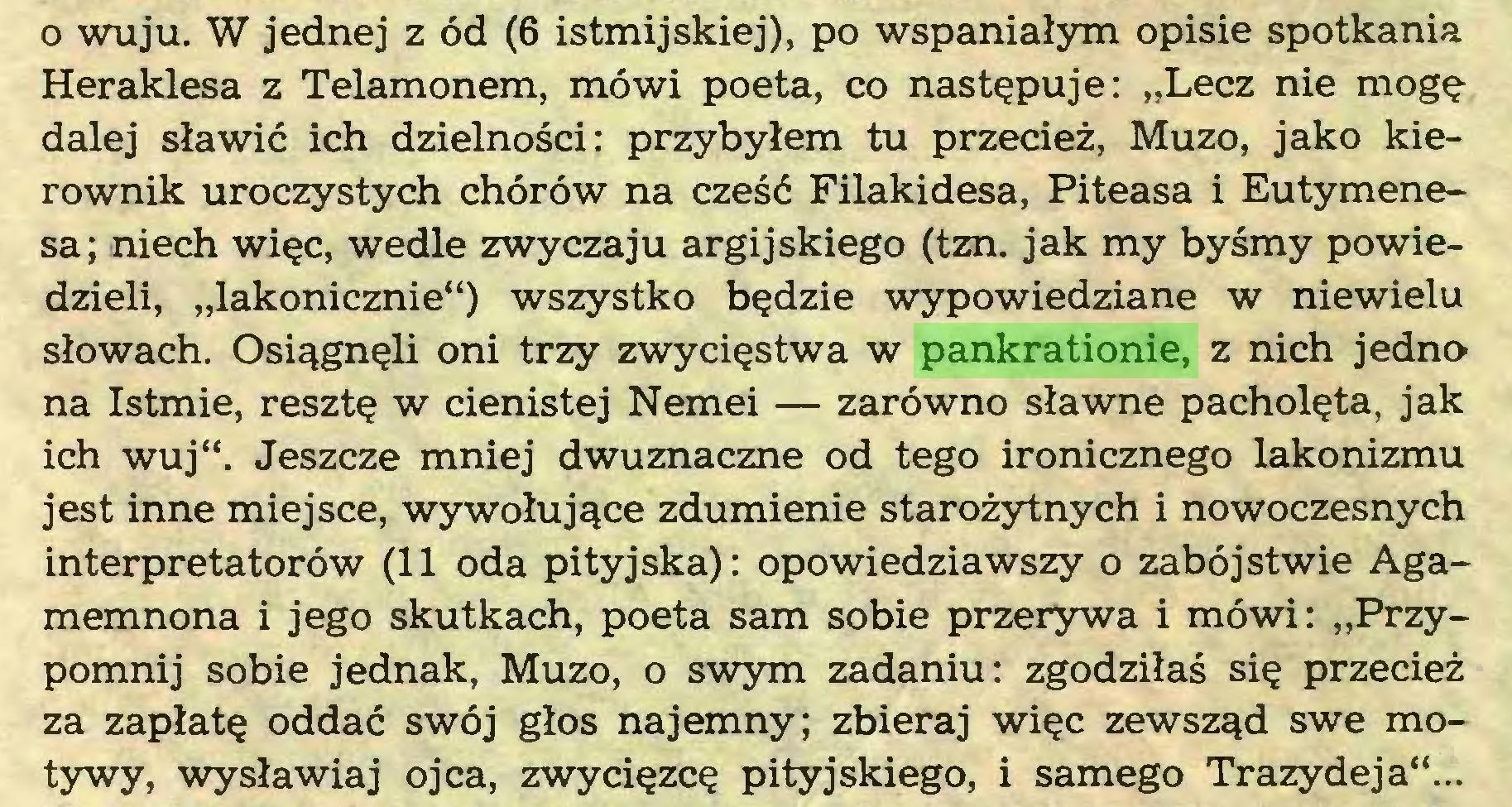 """(...) o wuju. W jednej z ód (6 istmijskiej), po wspaniałym opisie spotkania Heraklesa z Telamonem, mówi poeta, co następuje: """"Lecz nie mogę dalej sławić ich dzielności: przybyłem tu przecież, Muzo, jako kierownik uroczystych chórów na cześć Filakidesa, Piteasa i Eutymenesa; niech więc, wedle zwyczaju argijskiego (tzn. jak my byśmy powiedzieli, """"lakonicznie"""") wszystko będzie wypowiedziane w niewielu słowach. Osiągnęli oni trzy zwycięstwa w pankrationie, z nich jedno na Istmie, resztę w cienistej Nemei — zarówno sławne pacholęta, jak ich wuj"""". Jeszcze mniej dwuznaczne od tego ironicznego lakonizmu jest inne miejsce, wywołujące zdumienie starożytnych i nowoczesnych interpretatorów (11 oda pityjska): opowiedziawszy o zabójstwie Agamemnona i jego skutkach, poeta sam sobie przerywa i mówi: """"Przypomnij sobie jednak, Muzo, o swym zadaniu: zgodziłaś się przecież za zapłatę oddać swój głos najemny; zbieraj więc zewsząd swe motywy, wysławiaj ojca, zwycięzcę pityjskiego, i samego Trazydeja""""..."""