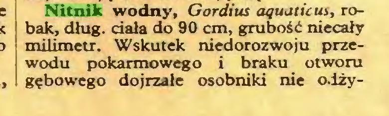 (...) Nitnik wodny, Gordius aquaticus, robak, dług. dała do 90 cm, grubość niecały milimetr. Wskutek niedorozwoju przewodu pokarmowego i braku otworu gębowego dojrzałe osobniki nie odży...