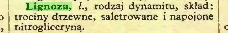 (...) Lignoza, l., rodzaj dynamitu, skład: trociny drzewne, saletrowane i napojone nitrogliceryną...