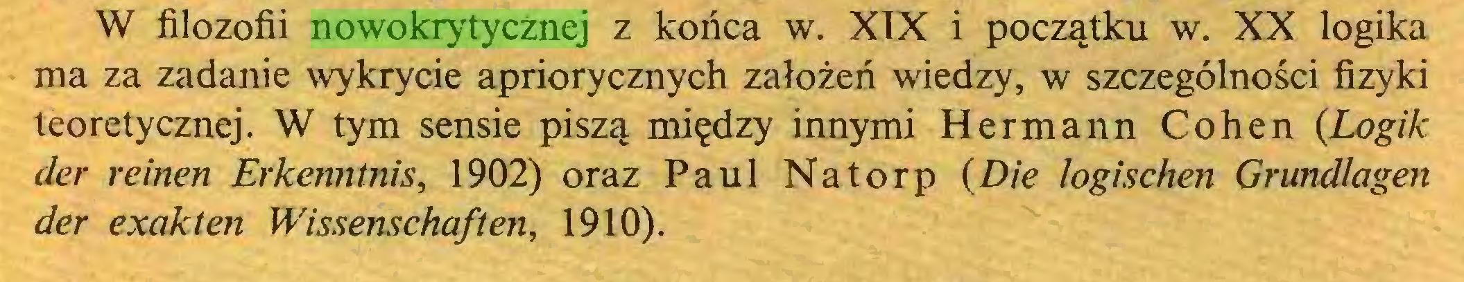 (...) W filozofii nowokrytycznej z końca w. XIX i początku w. XX logika ma za zadanie wykrycie apriorycznych założeń wiedzy, w szczególności fizyki teoretycznej. W tym sensie piszą między innymi Hermann Cohen {Logik der reinen Erkenntnis, 1902) oraz Paul Natorp {Die logischen Grundlagen der exakten Wissenschaften, 1910)...