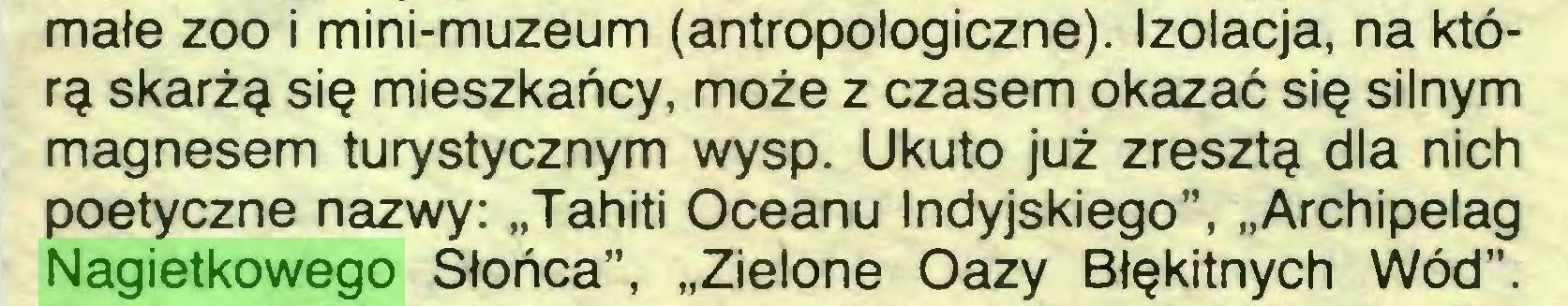 """(...) małe zoo i mini-muzeum (antropologiczne). Izolacja, na którą skarżą się mieszkańcy, może z czasem okazać się silnym magnesem turystycznym wysp. Ukuto już zresztą dla nich poetyczne nazwy: """"Tahiti Oceanu Indyjskiego"""", """"Archipelag Nagietkowego Słońca"""", """"Zielone Oazy Błękitnych Wód""""..."""