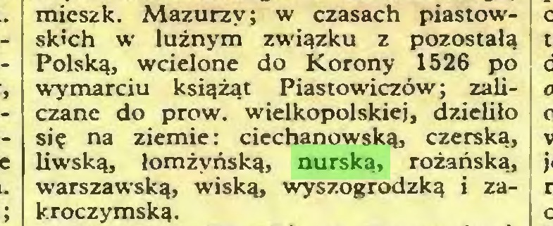 (...) mieszk. Mazurzy; w czasach piastowskich w luźnym związku z pozostałą Polską, wcielone do Korony 1526 po wymarciu książąt Piastowiczów; zaliczane do prow, wielkopolskiej, dzieliło się na ziemie: ciechanowską, czerską, liwską, łomżyńską, nurską, różańską, warszawską, wiską, wyszogrodzką i zakroczymską...