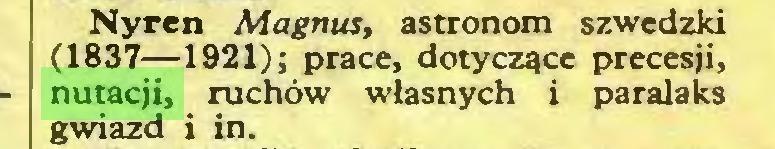 (...) Nyren Magnus, astronom szwedzki (1837—1921); prace, dotyczące precesji, nutacji, ruchów własnych i paralaks gwiazd i in...