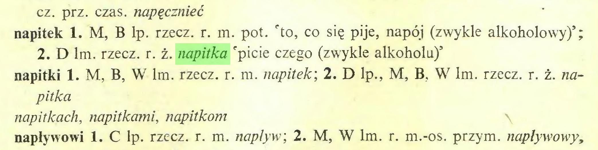 (...) cz. prz. czas. napęcznieć napitek 1. M, B lp. rzecz. r. m. pot. 'to, co się pije, napój (zwykle alkoholowy)5; 2. D lm. rzecz. r. ż. napitka 'picie czego (zwykle alkoholu)5 napitki 1. M, B, W lm. rzecz. r. m. napitek; 2. D lp., M, B, W lm. rzecz. r. ż. napitka napitkach, napitkami, napitkom napływowi 1. C lp. rzecz. r. m. napływ; 2. M, W lm. r. m.-os. przym. napływowy,...