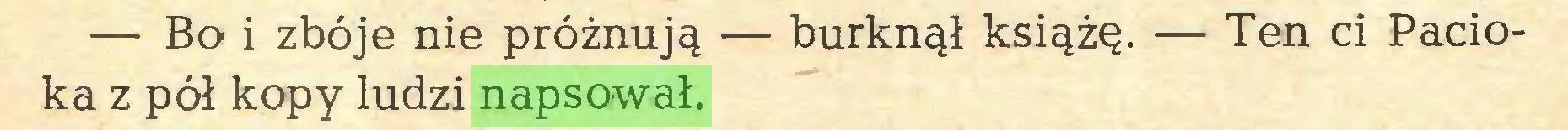 (...) — Bo i zbóje nie próżnują — burknął książę. — Ten ci Pacioka z pół kopy ludzi napsował...